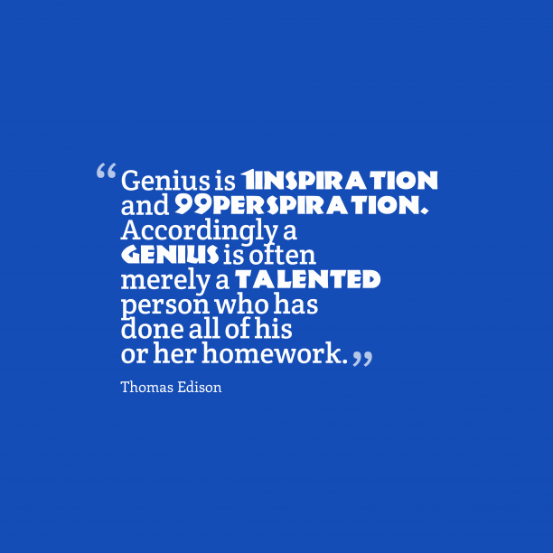 Thomas Edison 's quote about . Genius is 1% inspiration and…