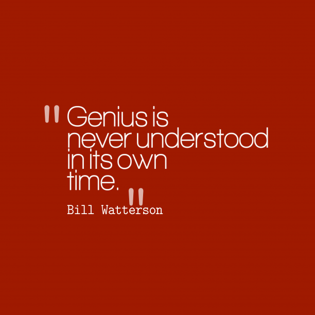 Bill Watterson 's quote about . Genius is never understood in…