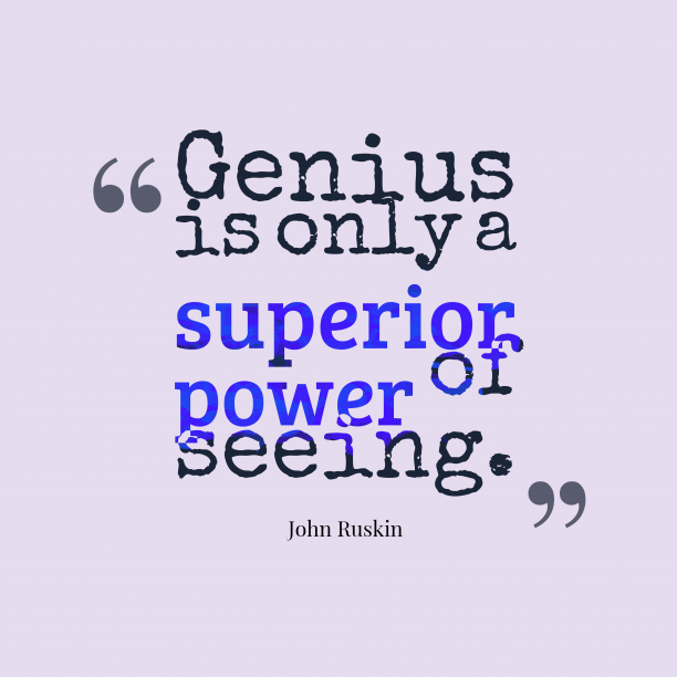 John Ruskin 's quote about genius. Genius is only a superior…