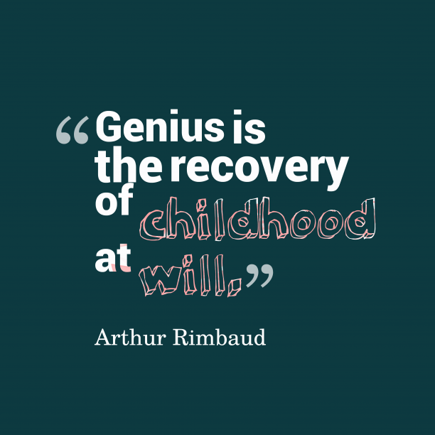 Arthur Rimbaud 's quote about genius. Genius is the recovery of…