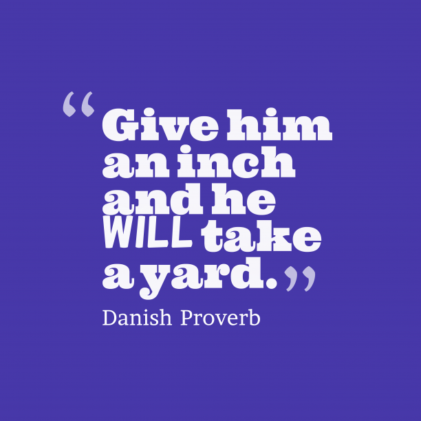 Danish Wisdom 's quote about . Give him an inch and…