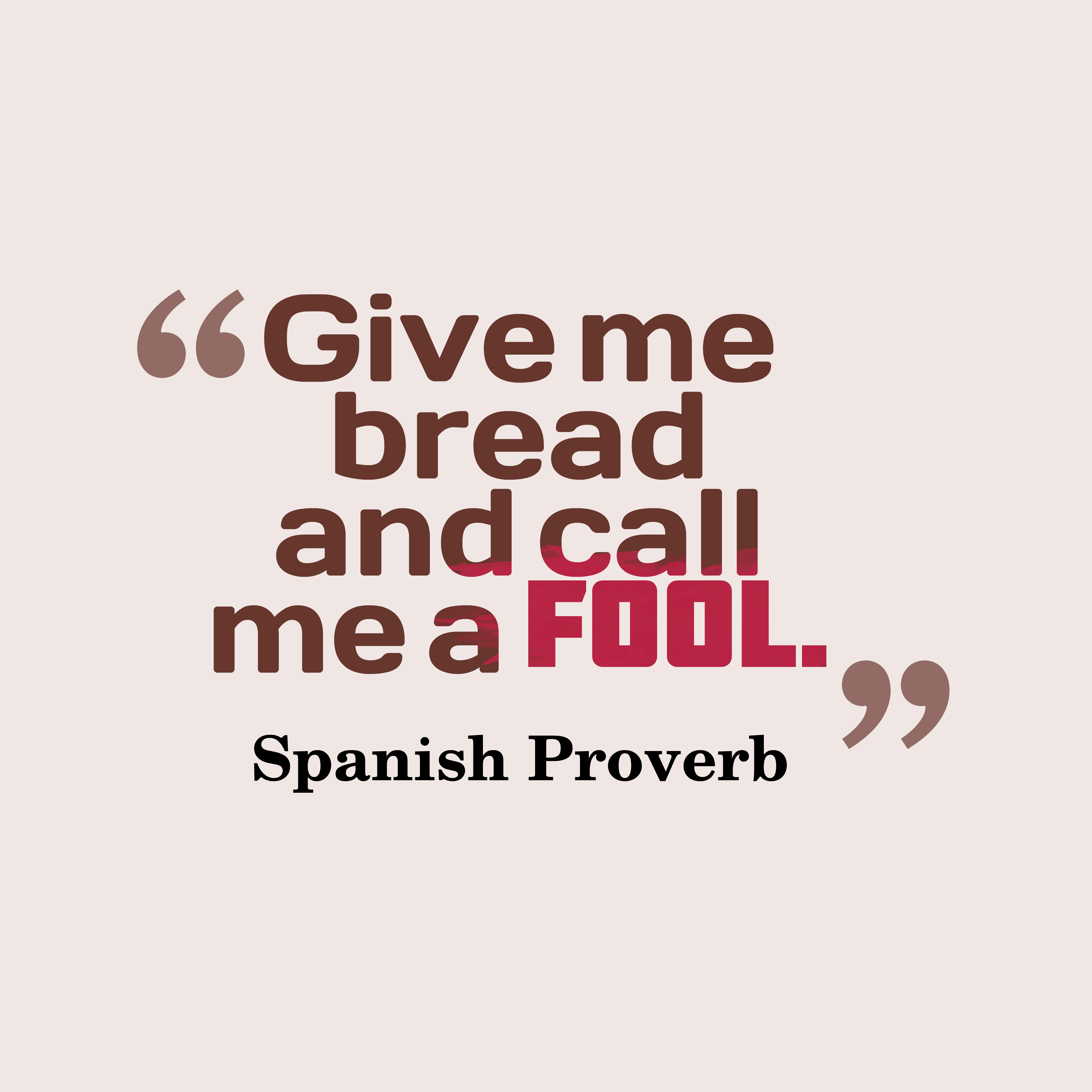 Quotes image of Give me bread and call me a fool.