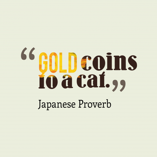 Japanese Wisdom 's quote about . Gold coins to a cat….