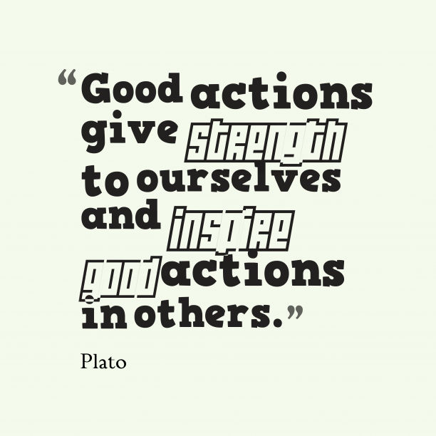 Plato 's quote about . Good actions give strength to…