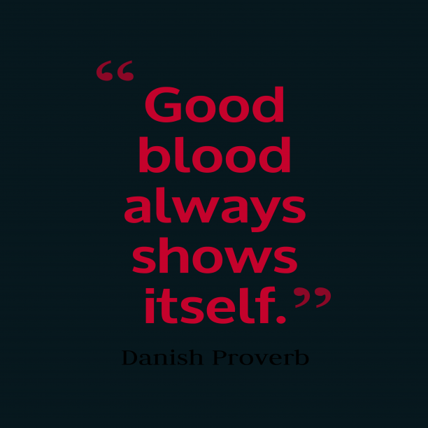 Danish Wisdom 's quote about Blood. Good blood always shows itself….