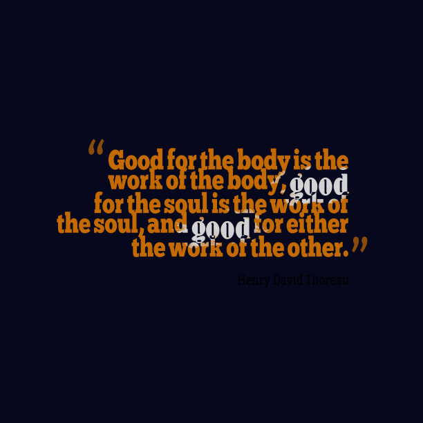 Henry David Thoreau 's quote about . Good for the body is…