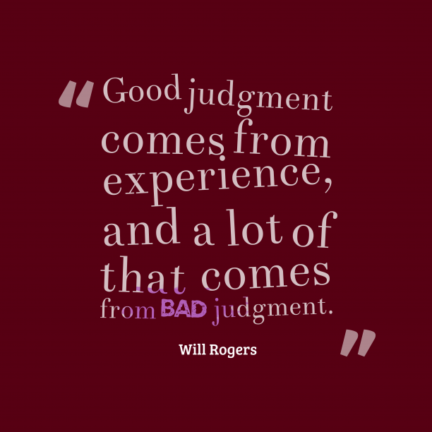 Will Rogers 's quote about . Good judgment comes from experience,…