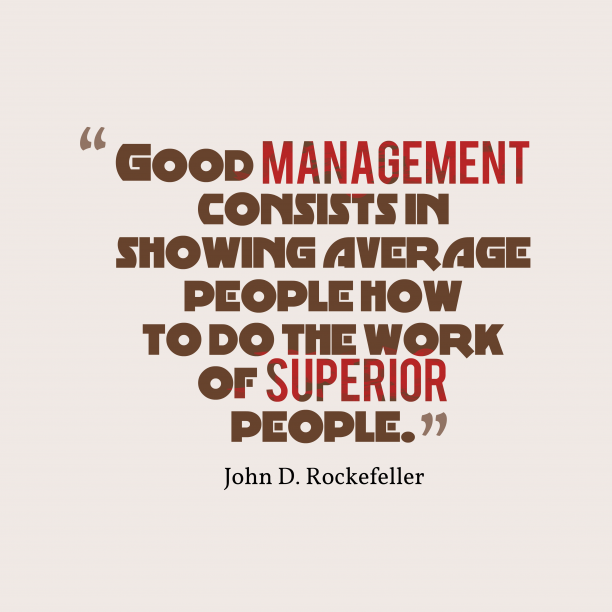 John D. Rockefeller 's quote about . Good management consists in showing…