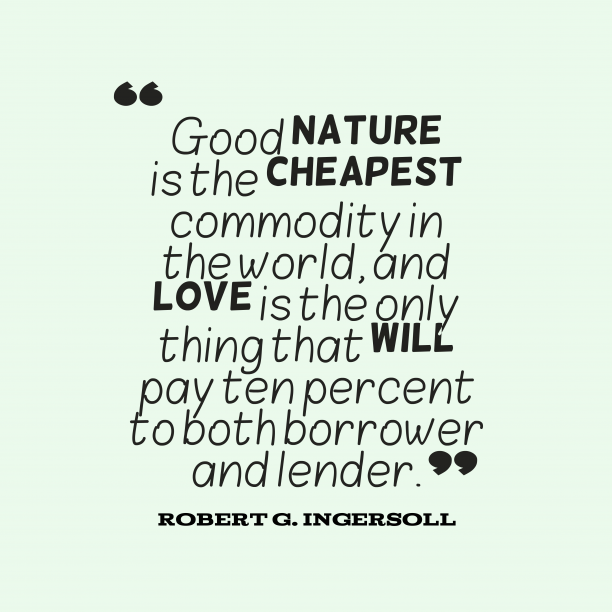 Robert G. Ingersoll 's quote about . Good nature is the cheapest…