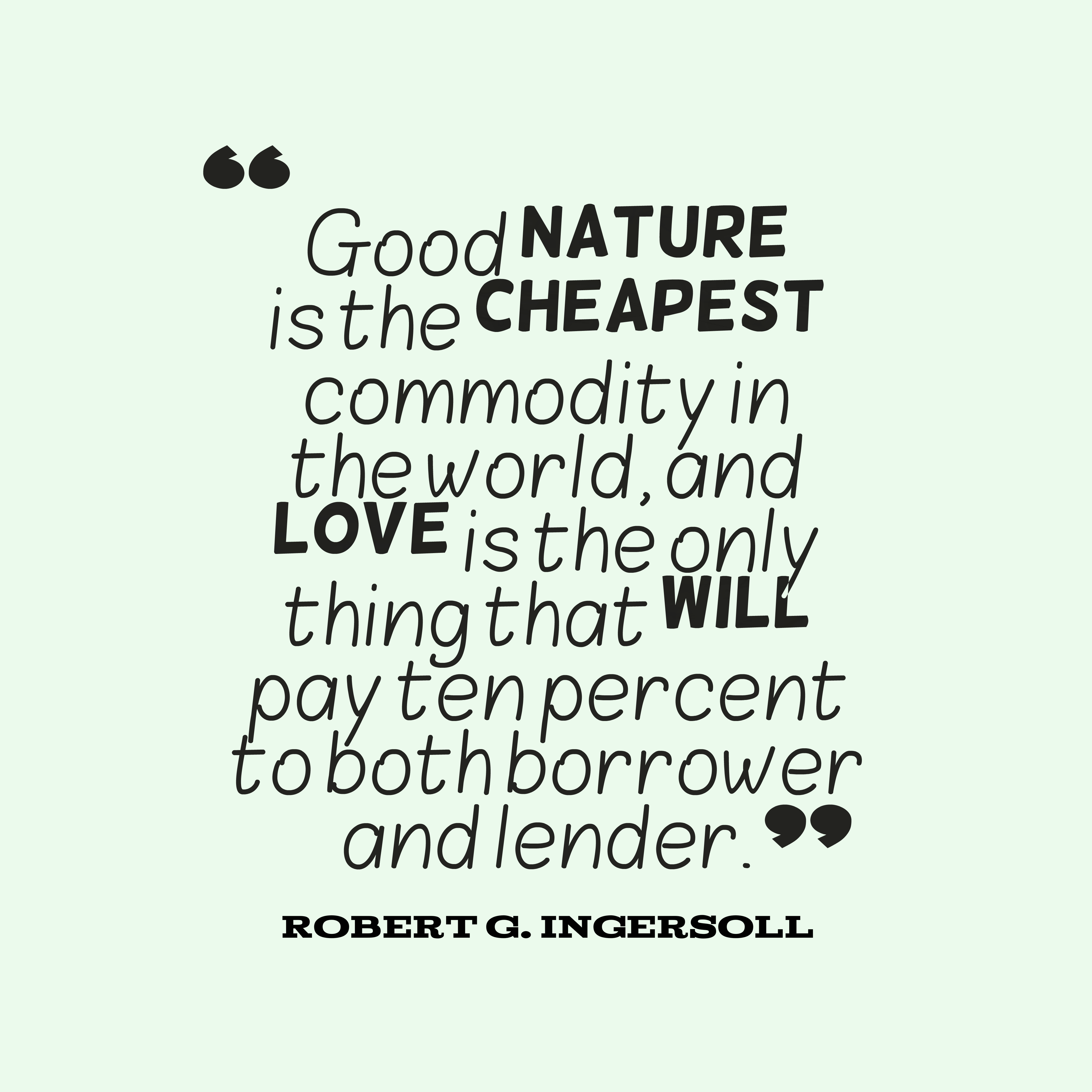 Quotes image of Good nature is the cheapest commodity in the world, and love is the only thing that will pay ten percent to both borrower and lender.