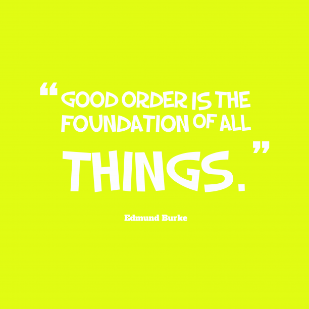 Edmund Burke 's quote about order. Good order is the foundation…