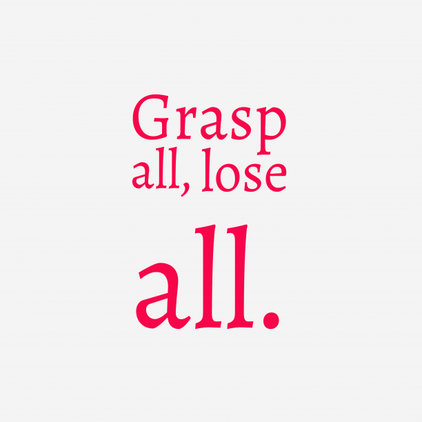 's quote about . Grasp all, lose all….