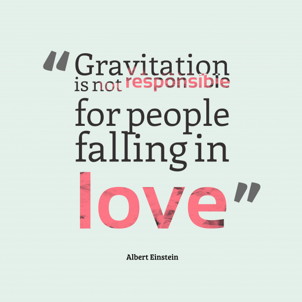 Albert Einstein 's quote about . Gravitation is not responsible for…