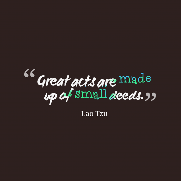 Lao Tzu 's quote about . Great acts are made up…
