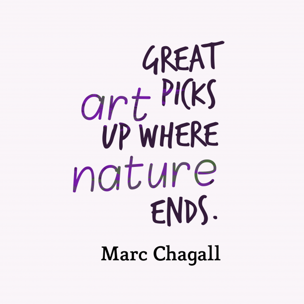 Marc Chagall 's quote about . Great art picks up where…