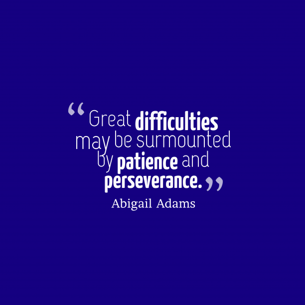 Abigail Adams 's quote about effort, patience. Great difficulties may be surmounted…