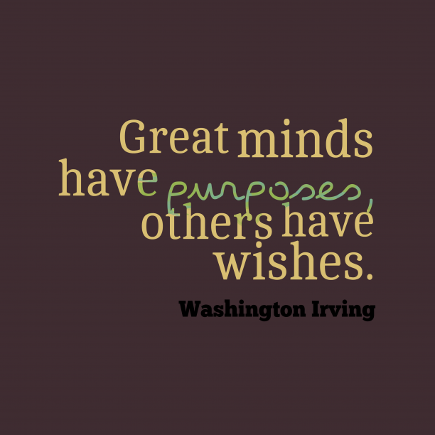 Washington Irving 's quote about . Great minds have purposes, others…