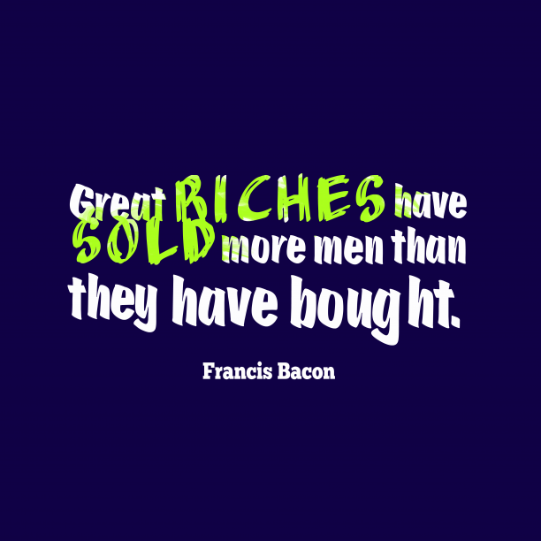 Francis Bacon 's quote about Rich. Great riches have sold more…