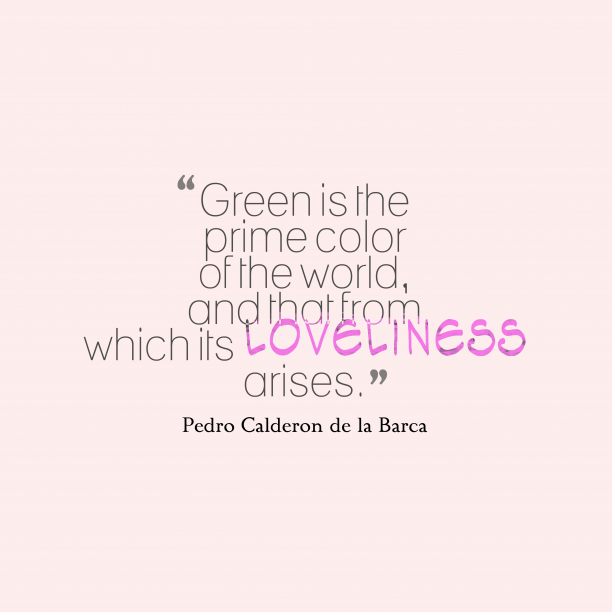Pedro Calderon de la Barca 's quote about green, loveliness. Green is the prime color…