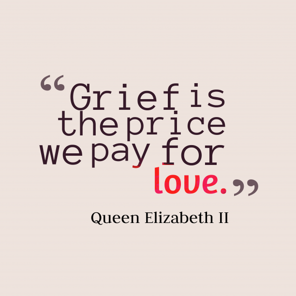 Queen Elizabeth II 's quote about grief, love. Grief is the price we…