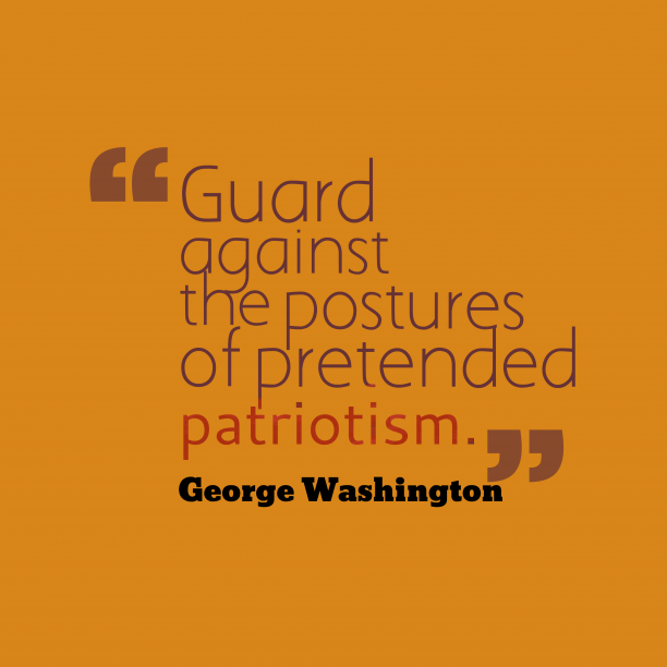 George Washington 's quote about patriotism. Guard against the postures of…