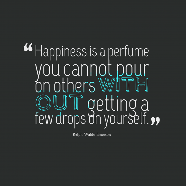 Ralph Waldo Emerson 's quote about Happiness. Happiness is a perfume you…
