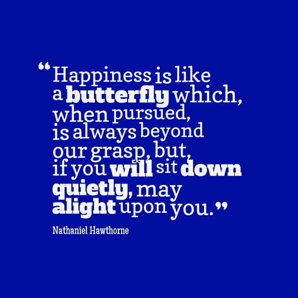 Nathaniel Hawthorne 's quote about . Happiness is like a butterfly…