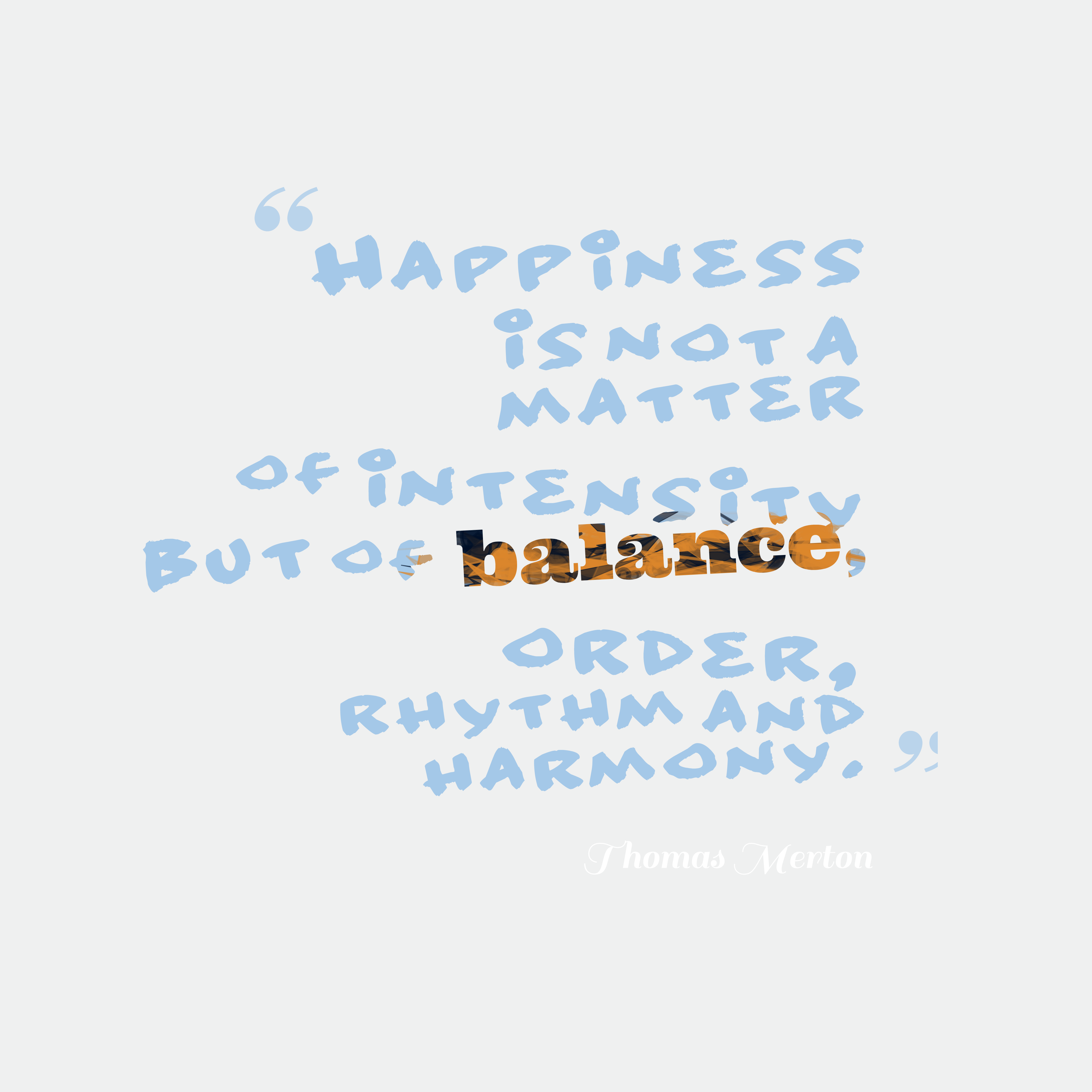 Quotes image of Happiness is not a matter of intensity but of balance, order, rhythm and harmony.