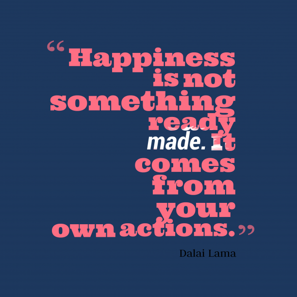 Dalai Lama 's quote about . Happiness is not something ready…