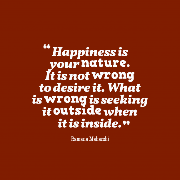 Ramana Maharshi 's quote about happiness. Happiness is your nature. It…