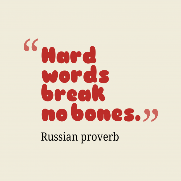 Russian proverb 's quote about . Hard words break no bones….