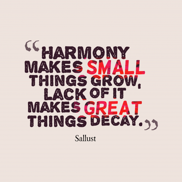 Sallust 's quote about Harmony. Harmony makes small things grow,…