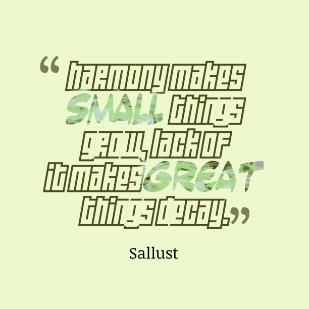 Sallust 's quote about . Harmony makes small things grow,…
