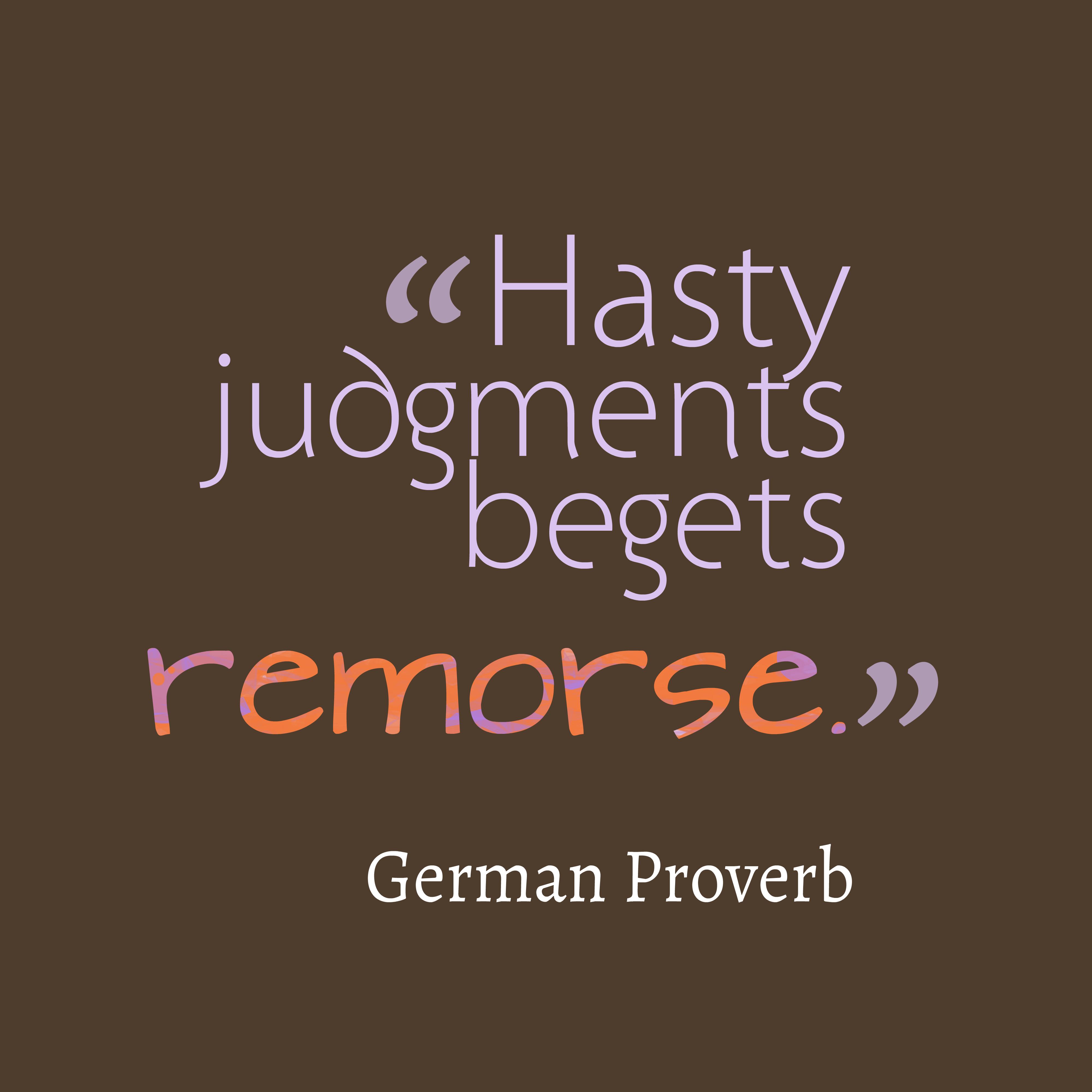 Hasty Judgements Begets Remorse, German Proverb