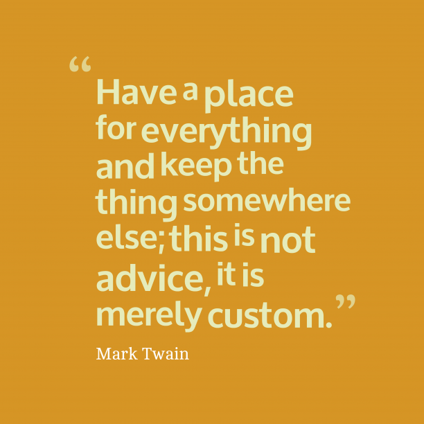 Mark Twain 's quote about habit. Have a place for everything…