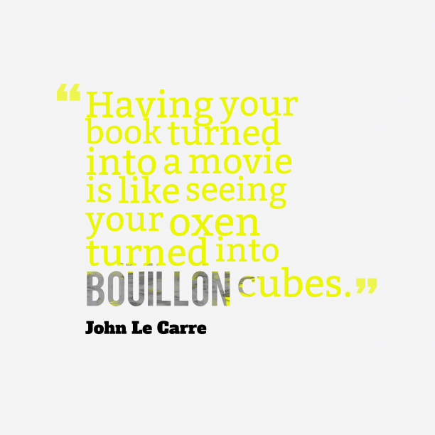 John Le Carre 's quote about . Having your book turned into…