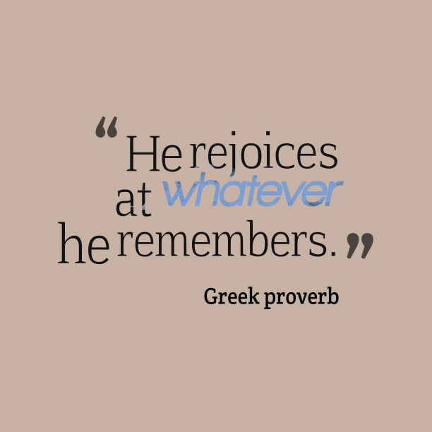 Greek proverb 's quote about Rejoice, remember. He rejoices at whatever he…