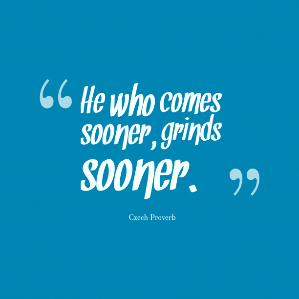 Czech Wisdom 's quote about . He who comes sooner, grinds…