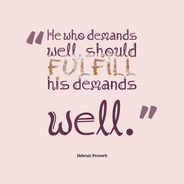 Hebraic Wisdom 's quote about . He who demands well, should…