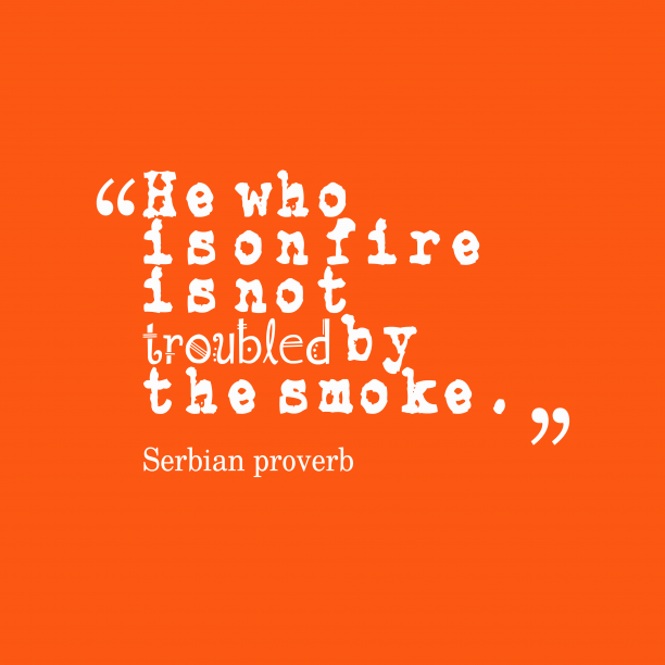 Serbian proverb 's quote about . He who is on fire…
