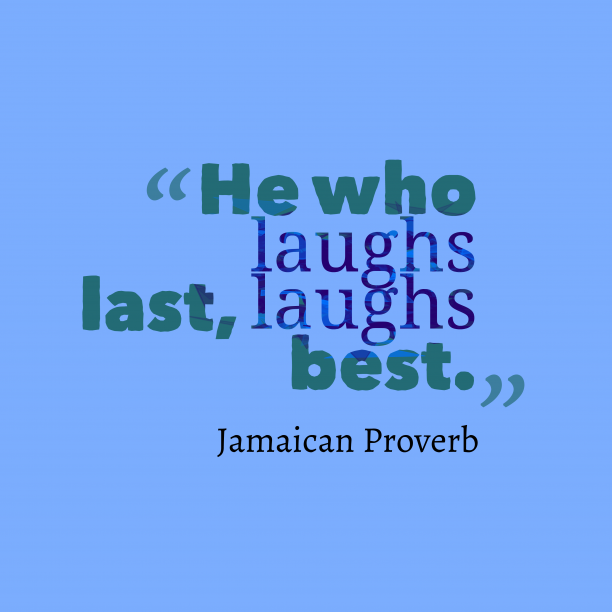 Jamaican Wisdom 's quote about . He who laughs last, laughs…