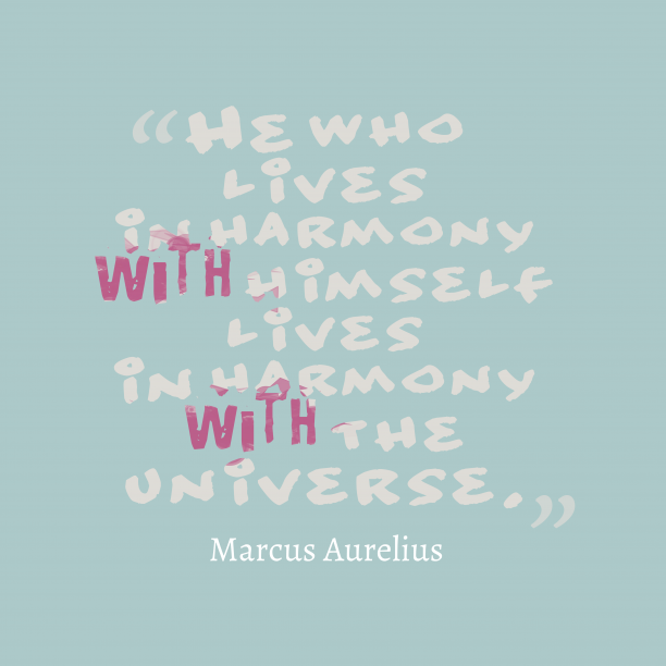 Marcus Aurelius 's quote about harmoni. He who lives in harmony…