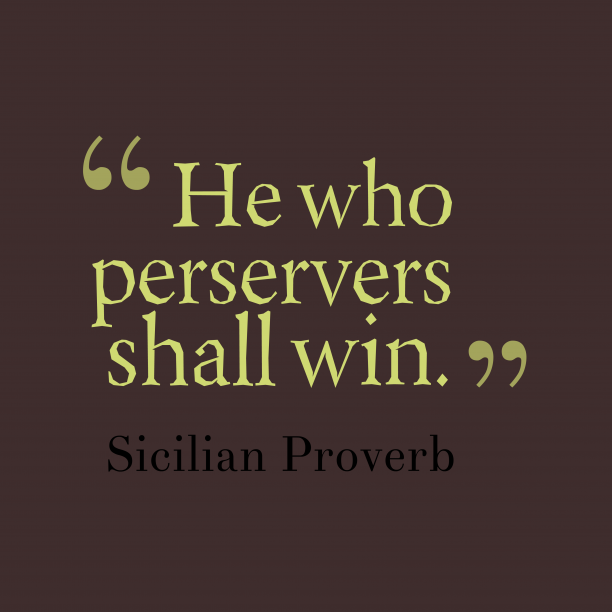 Sicilian Wisdom 's quote about preservers, effort. He who perservers shall win….