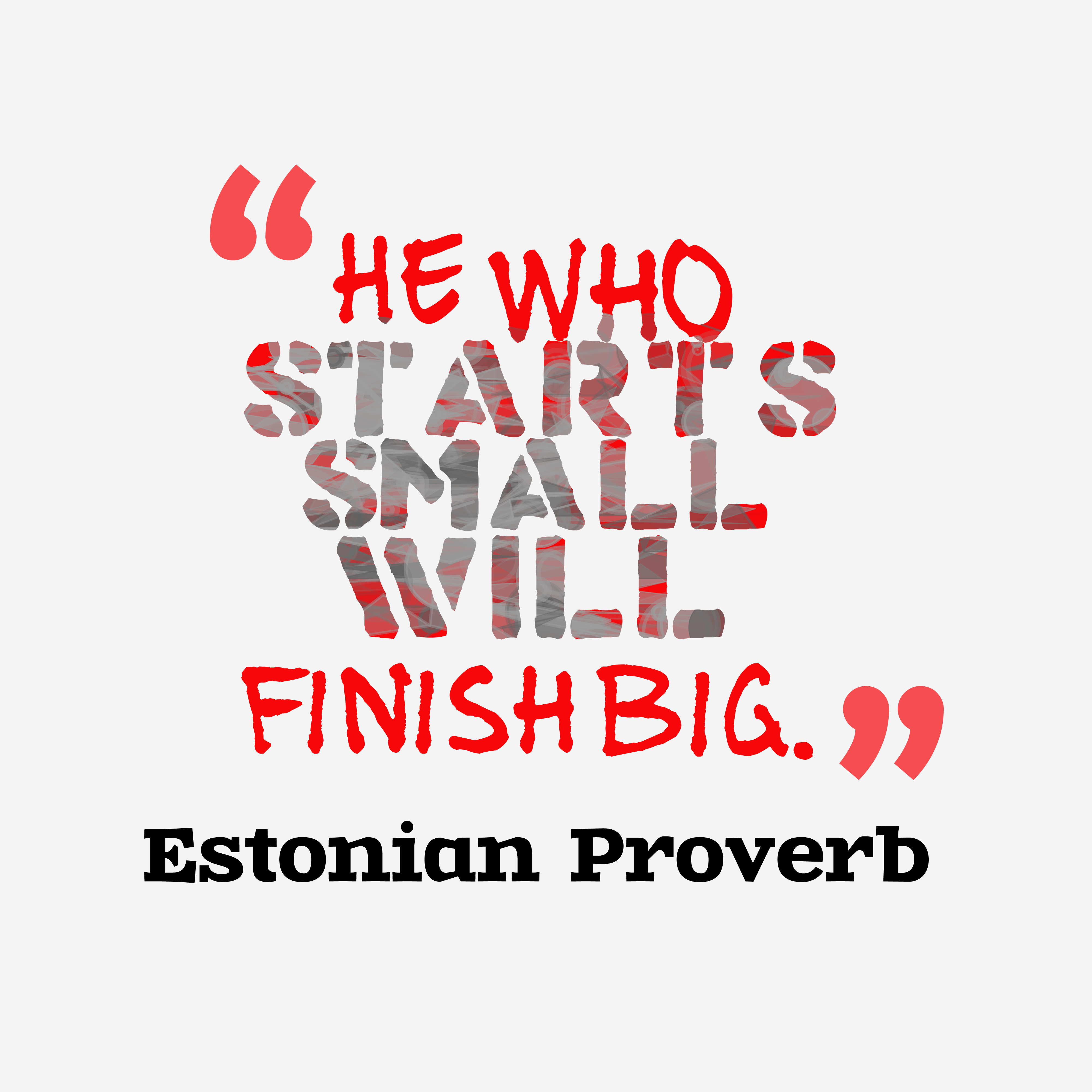 Quotes image of He who starts small will finish big.