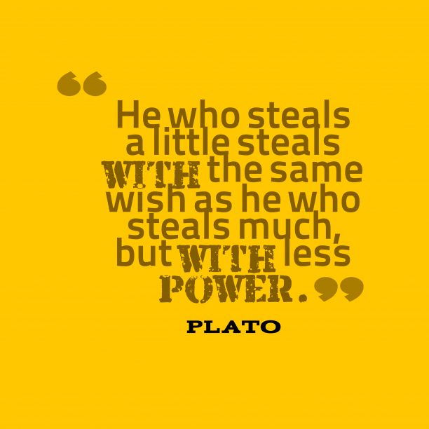 Plato 's quote about honesty. He who steals a little…