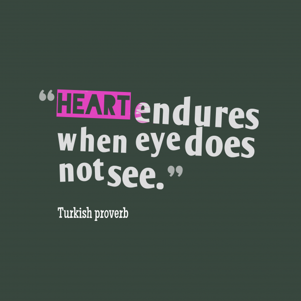 Turkish proverb 's quote about . Heart endures when eye does…