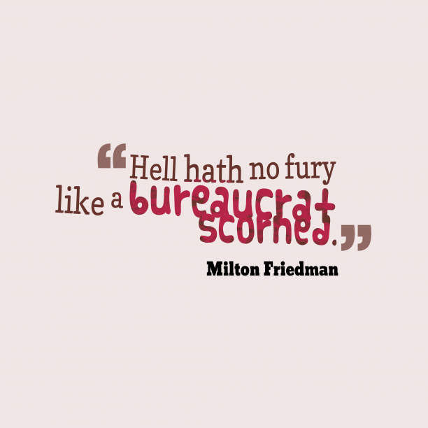 Milton Friedman 's quote about Bureaucrat. Hell hath no fury like…