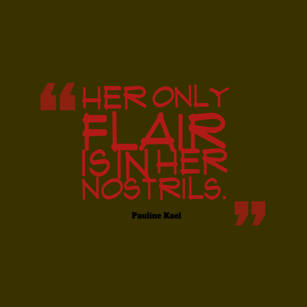 Pauline Kael 's quote about nostrils. Her only flair is in…
