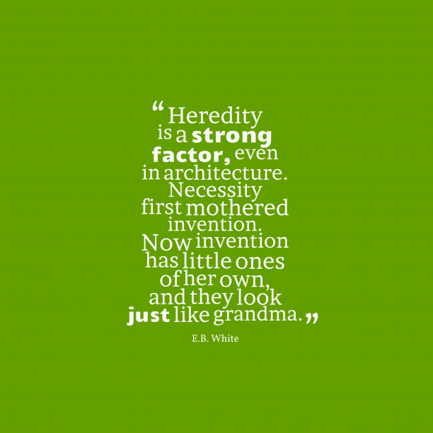 E.B. White 's quote about . Heredity is a strong factor,…