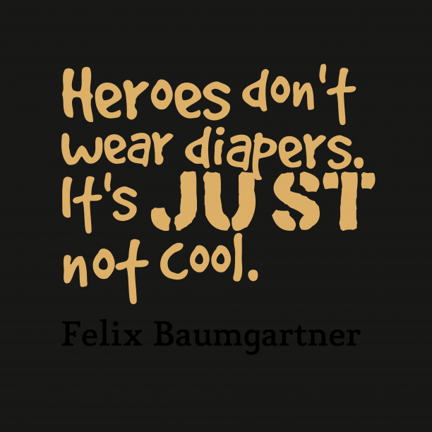Felix Baumgartner 's quote about . Heroes don't wear diapers. It's…